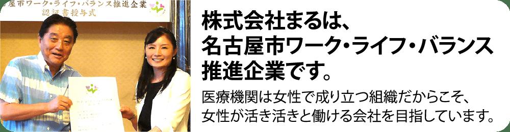 株式会社まるは、名古屋市ワーク・ライフ・バランス推進企業です。医療機関は女性で成り立つ組織だからこそ、女性が活き活きと働ける会社を目指しています。